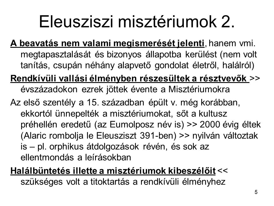 5 Eleusziszi misztériumok 2. A beavatás nem valami megismerését jelenti, hanem vmi. megtapasztalását és bizonyos állapotba kerülést (nem volt tanítás,