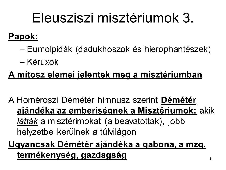 6 Eleusziszi misztériumok 3. Papok: –Eumolpidák (dadukhoszok és hierophantészek) –Kérüxök A mítosz elemei jelentek meg a misztériumban A Homéroszi Dém