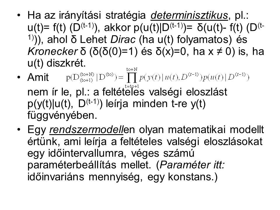 Ha az irányítási stratégia determinisztikus, pl.: u(t)= f(t) (D (t-1) ), akkor p(u(t)|D (t-1) )= δ(u(t)- f(t) (D (t- 1) )), ahol δ Lehet Dirac (ha u(t) folyamatos) és Kronecker δ (δ(δ(0)=1) és δ(x)=0, ha x ≠ 0) is, ha u(t) diszkrét.