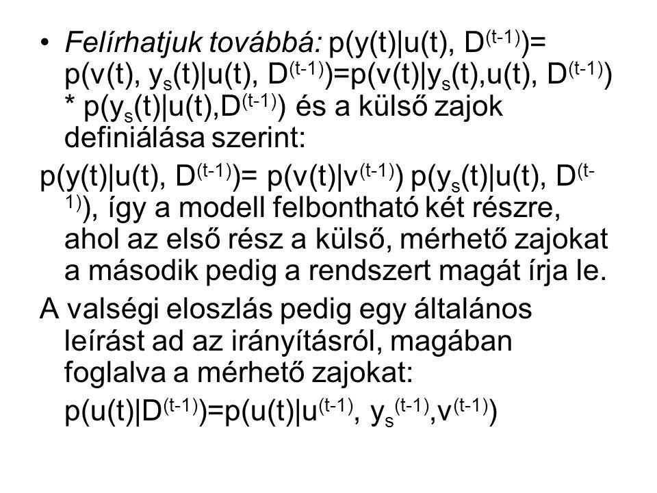 Felírhatjuk továbbá: p(y(t)|u(t), D (t-1) )= p(v(t), y s (t)|u(t), D (t-1) )=p(v(t)|y s (t),u(t), D (t-1) ) * p(y s (t)|u(t),D (t-1) ) és a külső zajok definiálása szerint: p(y(t)|u(t), D (t-1) )= p(v(t)|v (t-1) ) p(y s (t)|u(t), D (t- 1) ), így a modell felbontható két részre, ahol az első rész a külső, mérhető zajokat a második pedig a rendszert magát írja le.