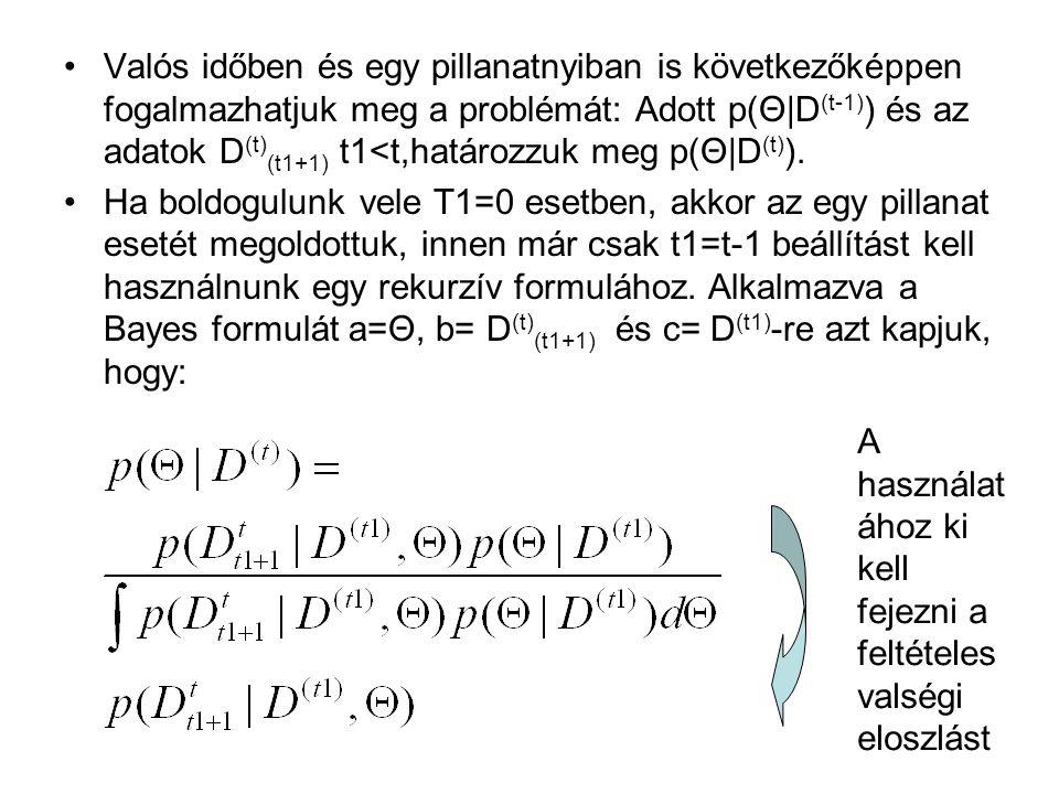 Valós időben és egy pillanatnyiban is következőképpen fogalmazhatjuk meg a problémát: Adott p(Θ|D (t-1) ) és az adatok D (t) (t1+1) t1<t,határozzuk meg p(Θ|D (t) ).