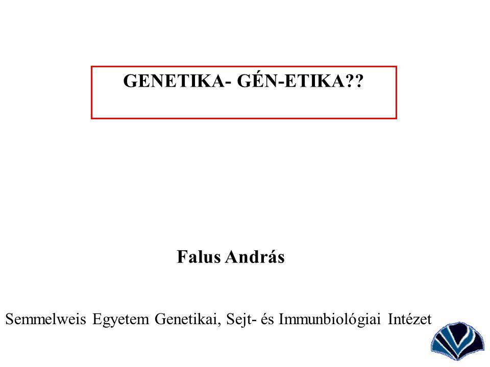 GENETIKA- GÉN-ETIKA?? Falus András Semmelweis Egyetem Genetikai, Sejt- és Immunbiológiai Intézet
