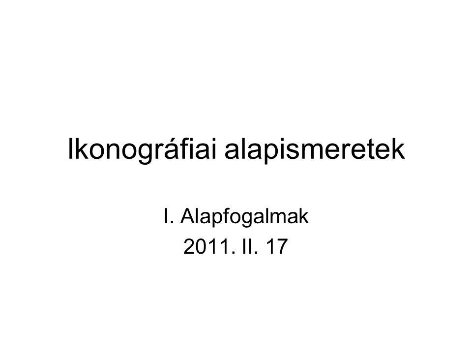 Ikonográfiai alapismeretek I. Alapfogalmak 2011. II. 17