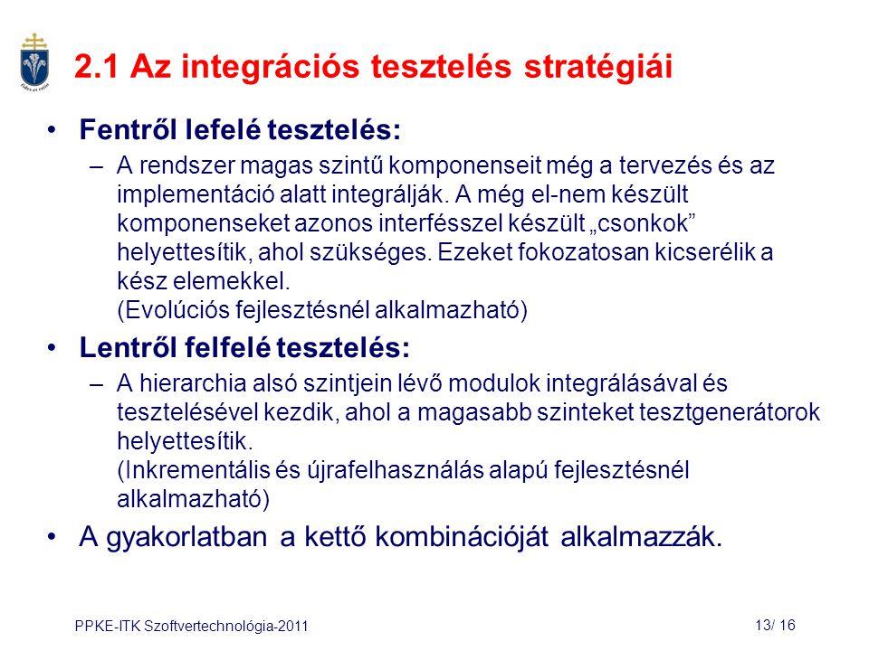 PPKE-ITK Szoftvertechnológia-201113/ 16 2.1 Az integrációs tesztelés stratégiái Fentről lefelé tesztelés: –A rendszer magas szintű komponenseit még a tervezés és az implementáció alatt integrálják.