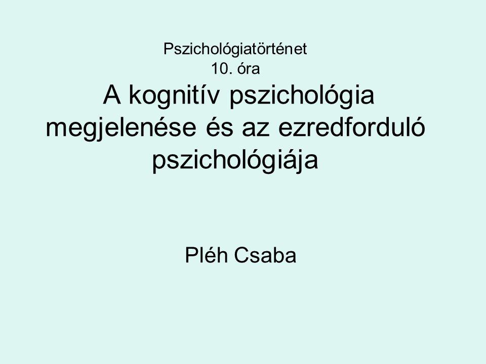 Pszichológiatörténet 10. óra A kognitív pszichológia megjelenése és az ezredforduló pszichológiája Pléh Csaba