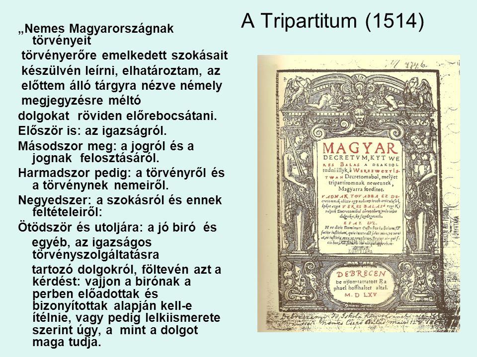 """A Tripartitum (1514) """"Nemes Magyarországnak törvényeit törvényerőre emelkedett szokásait készülvén leírni, elhatároztam, az előttem álló tárgyra nézve némely megjegyzésre méltó dolgokat röviden előrebocsátani."""