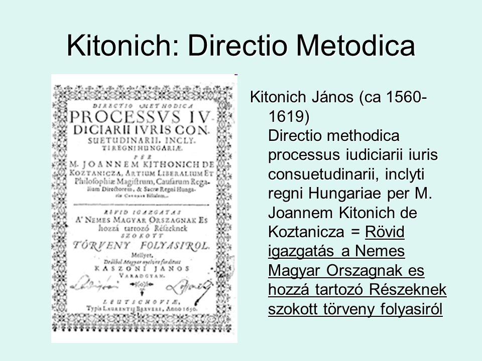 Kitonich: Directio Metodica Kitonich János (ca 1560- 1619) Directio methodica processus iudiciarii iuris consuetudinarii, inclyti regni Hungariae per M.