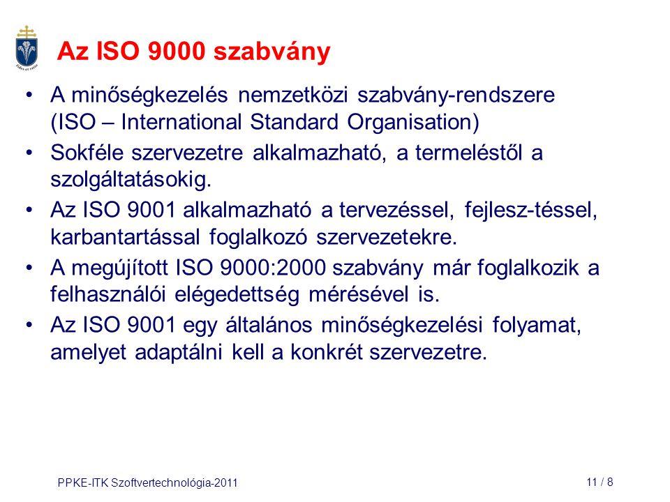 PPKE-ITK Szoftvertechnológia-201111 / 9 Az ISO 9001 alkalmazási területei A vezetés felelősségi köreiMinőségi rendszer Különleges termékek ellenőrzéseA tervezés ellenőrzése Kezelés, tárolás, csomagolás, szállítás Beszerzés, értékesítés Beszerzett és előállított termékek Termék azonosítás és nyomon követés FolyamatellenőrzésEllenőrzés és tesztelés A szerződések felülvizsgálataKorrekciós műveletek A dokumentálás ellenőrzéseMinőségi jelentések Belső minőségi felülvizsgálatokKépzés Szervizelés, karbantartásStatisztikai módszerek