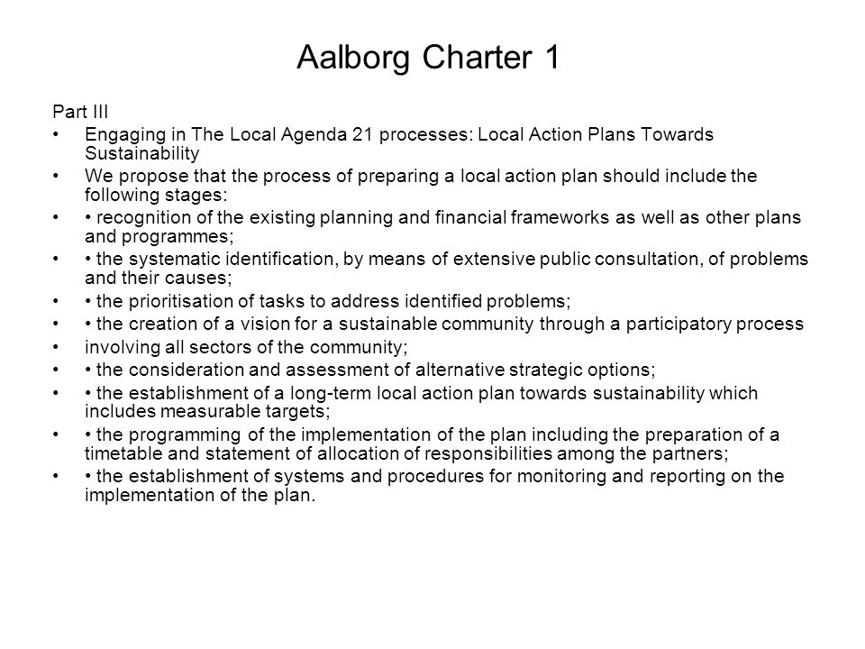 Aalborg Charter 1 Part III Engaging in The Local Agenda 21 processes: Local Action Plans Towards Sustainability We propose that the process of prepari