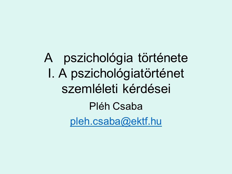A pszichológia története I. A pszichológiatörténet szemléleti kérdései Pléh Csaba pleh.csaba@ektf.hu