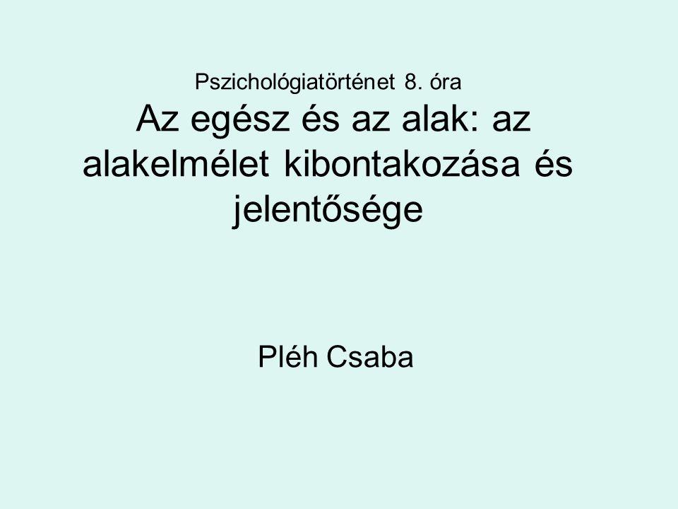 Pszichológiatörténet 8. óra Az egész és az alak: az alakelmélet kibontakozása és jelentősége Pléh Csaba