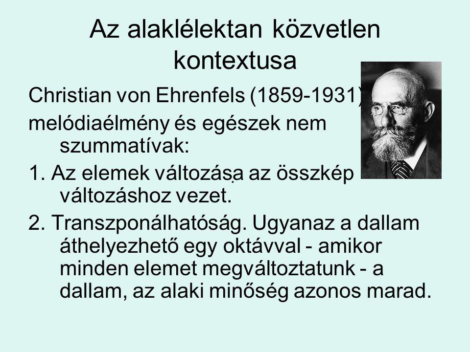 Az alaklélektan közvetlen kontextusa Christian von Ehrenfels (1859-1931) melódiaélmény és egészek nem szummatívak: 1. Az elemek változása az összkép v