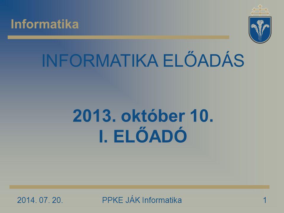 2014. 07. 20.PPKE JÁK Informatika1 Informatika INFORMATIKA ELŐADÁS 2013. október 10. I. ELŐADÓ
