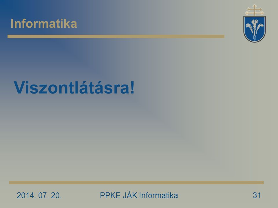 2014. 07. 20.PPKE JÁK Informatika31 Informatika Viszontlátásra!