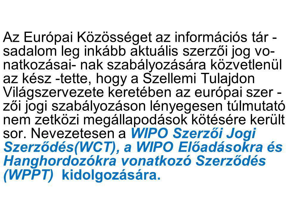 Az Európai Közösséget az információs tár - sadalom leg inkább aktuális szerzői jog vo- natkozásai- nak szabályozására közvetlenül az kész -tette, hogy a Szellemi Tulajdon Világszervezete keretében az európai szer - zői jogi szabályozáson lényegesen túlmutató nem zetközi megállapodások kötésére került sor.