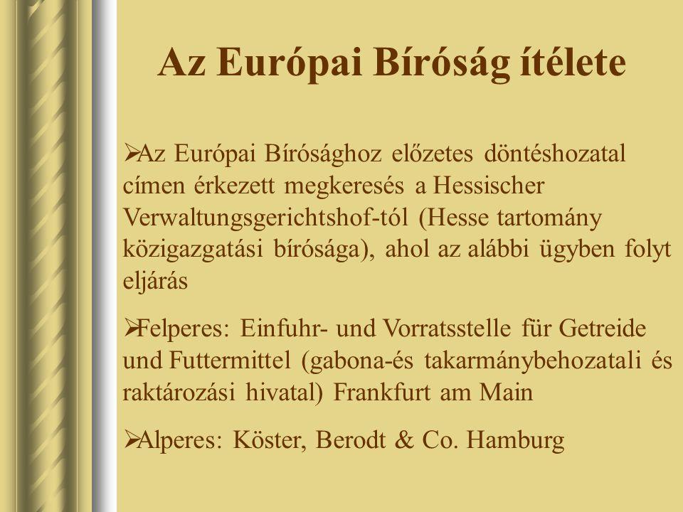 Az Európai Bíróság ítélete  Az Európai Bírósághoz előzetes döntéshozatal címen érkezett megkeresés a Hessischer Verwaltungsgerichtshof-tól (Hesse tartomány közigazgatási bírósága), ahol az alábbi ügyben folyt eljárás  Felperes: Einfuhr- und Vorratsstelle für Getreide und Futtermittel (gabona-és takarmánybehozatali és raktározási hivatal) Frankfurt am Main  Alperes: Köster, Berodt & Co.