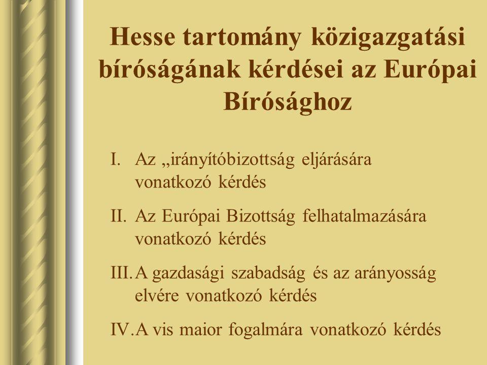 """Hesse tartomány közigazgatási bíróságának kérdései az Európai Bírósághoz I.Az """"irányítóbizottság eljárására vonatkozó kérdés II.Az Európai Bizottság felhatalmazására vonatkozó kérdés III.A gazdasági szabadság és az arányosság elvére vonatkozó kérdés IV.A vis maior fogalmára vonatkozó kérdés"""