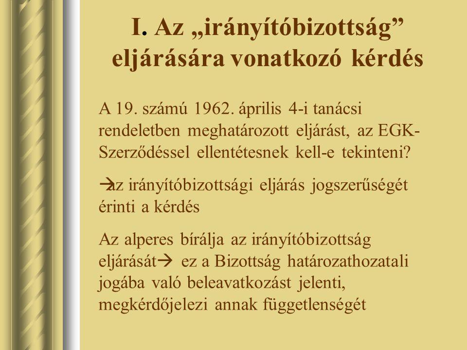 """I. Az """"irányítóbizottság"""" eljárására vonatkozó kérdés A 19. számú 1962. április 4-i tanácsi rendeletben meghatározott eljárást, az EGK- Szerződéssel e"""