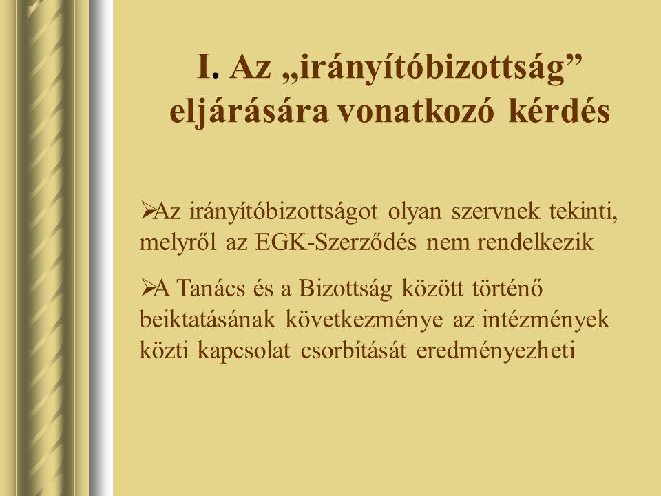 """I. Az """"irányítóbizottság"""" eljárására vonatkozó kérdés  Az irányítóbizottságot olyan szervnek tekinti, melyről az EGK-Szerződés nem rendelkezik  A Ta"""