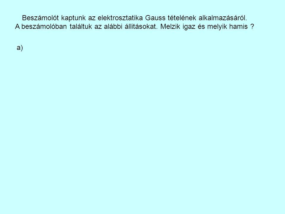 Beszámolót kaptunk az elektrosztatika Gauss tételének alkalmazásáról. A beszámolóban találtuk az alábbi állitásokat. Melzik igaz és melyik hamis ? a)