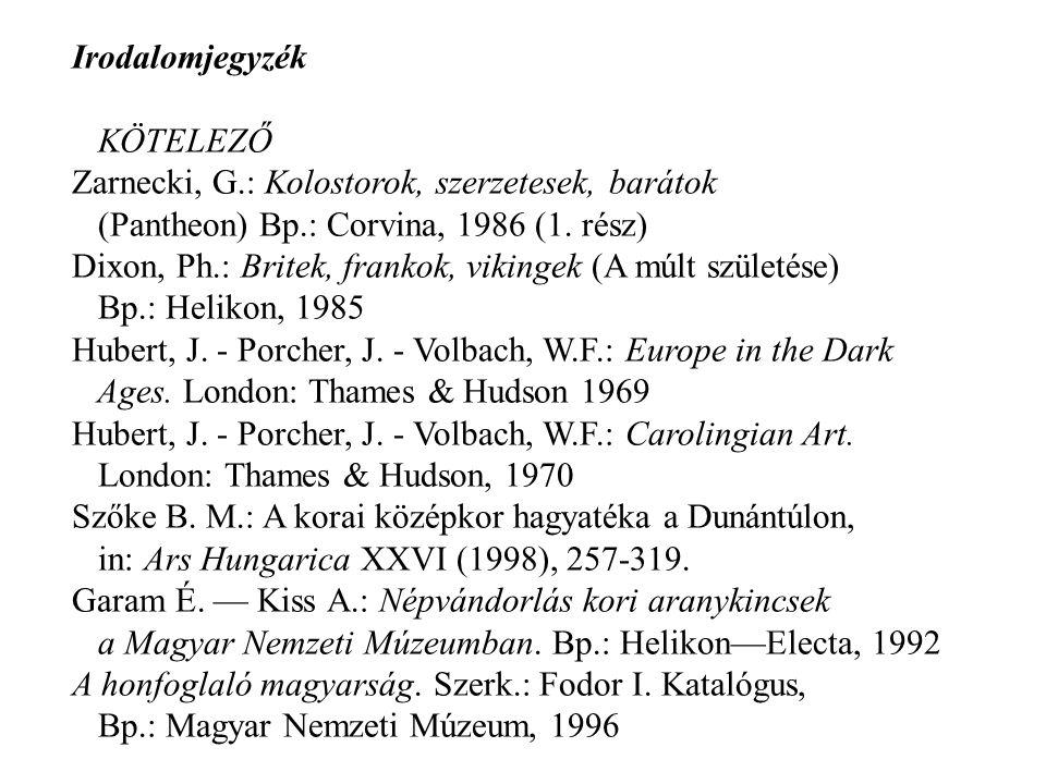 Irodalomjegyzék KÖTELEZŐ Zarnecki, G.: Kolostorok, szerzetesek, barátok (Pantheon) Bp.: Corvina, 1986 (1. rész) Dixon, Ph.: Britek, frankok, vikingek