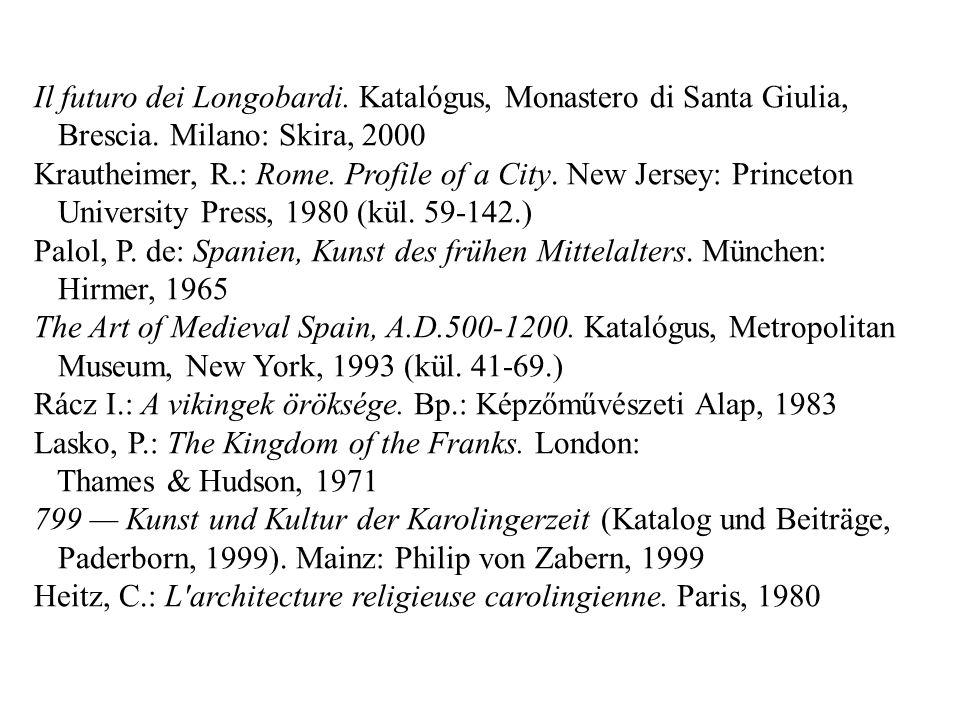 Il futuro dei Longobardi. Katalógus, Monastero di Santa Giulia, Brescia. Milano: Skira, 2000 Krautheimer, R.: Rome. Profile of a City. New Jersey: Pri