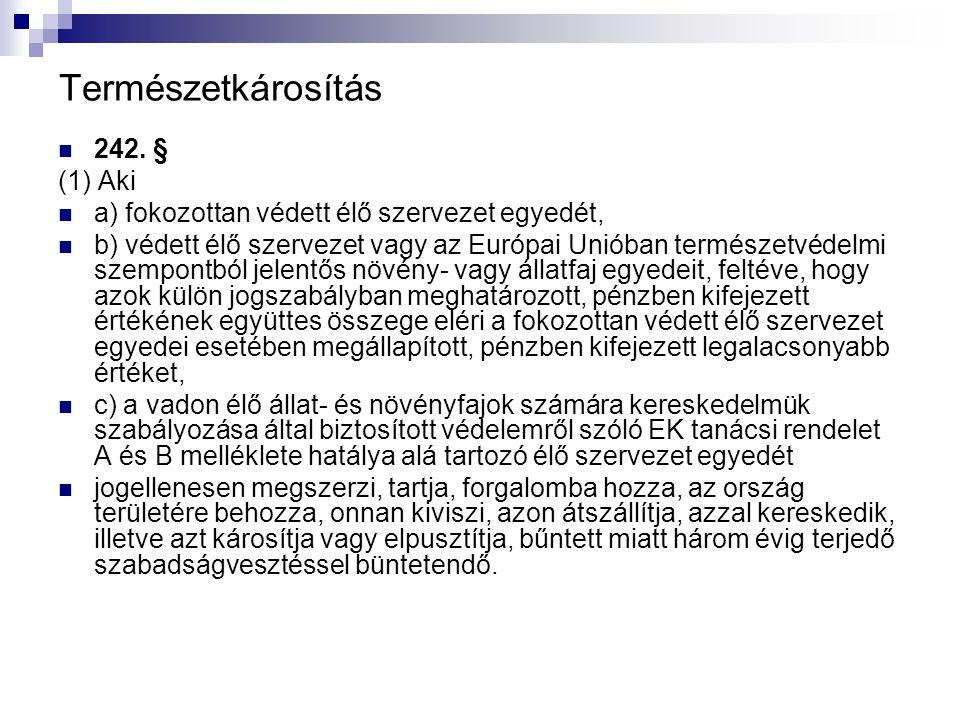 Természetkárosítás 242. § (1) Aki a) fokozottan védett élő szervezet egyedét, b) védett élő szervezet vagy az Európai Unióban természetvédelmi szempon