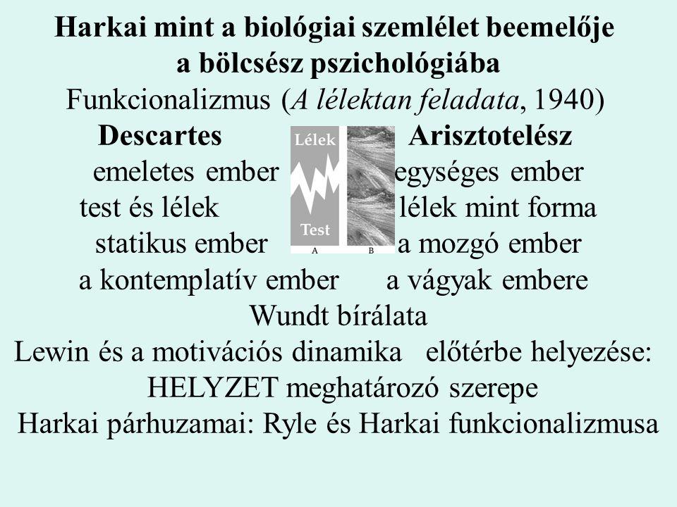 Harkai mint a biológiai szemlélet beemelője a bölcsész pszichológiába Funkcionalizmus (A lélektan feladata, 1940) Descartes Arisztotelész emeletes emb