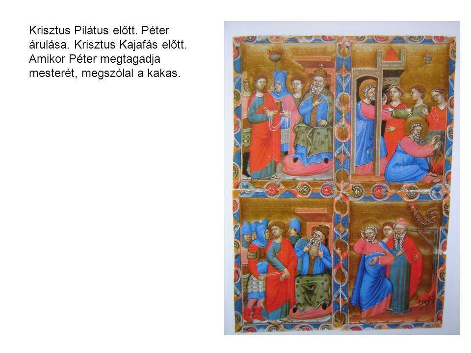 Krisztus Pilátus előtt. Péter árulása. Krisztus Kajafás előtt. Amikor Péter megtagadja mesterét, megszólal a kakas.