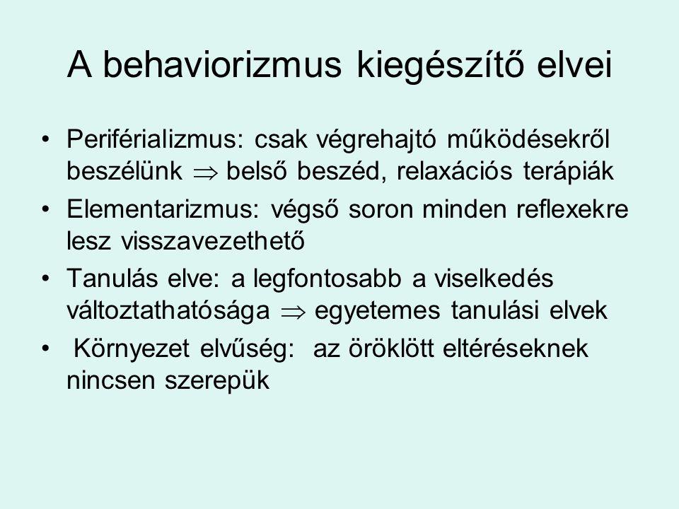 A behaviorizmus kiegészítő elvei Periférializmus: csak végrehajtó működésekről beszélünk  belső beszéd, relaxációs terápiák Elementarizmus: végső soron minden reflexekre lesz visszavezethető Tanulás elve: a legfontosabb a viselkedés változtathatósága  egyetemes tanulási elvek Környezet elvűség: az öröklött eltéréseknek nincsen szerepük