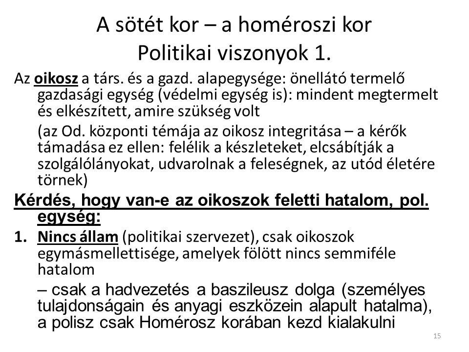 15 A sötét kor – a homéroszi kor Politikai viszonyok 1. Az oikosz a társ. és a gazd. alapegysége: önellátó termelő gazdasági egység (védelmi egység is