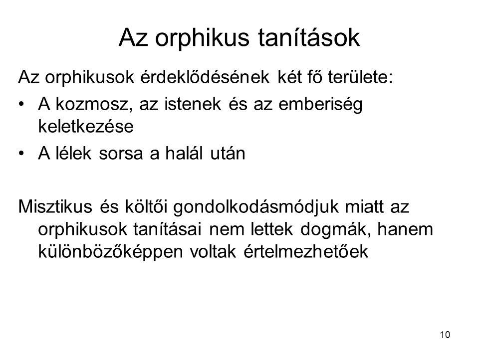 10 Az orphikus tanítások Az orphikusok érdeklődésének két fő területe: A kozmosz, az istenek és az emberiség keletkezése A lélek sorsa a halál után Mi
