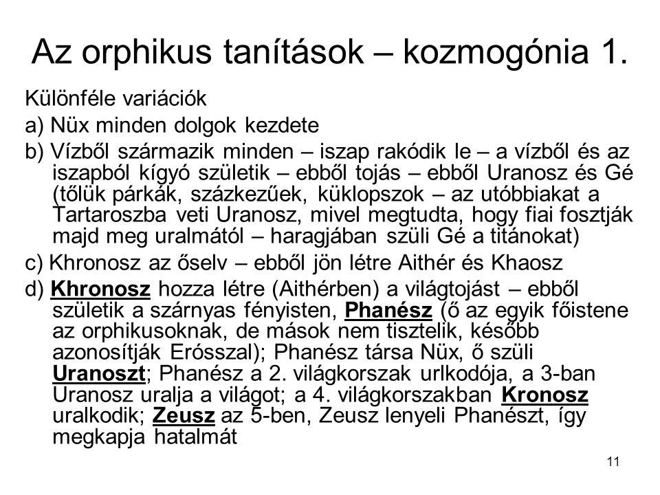 11 Az orphikus tanítások – kozmogónia 1. Különféle variációk a) Nüx minden dolgok kezdete b) Vízből származik minden – iszap rakódik le – a vízből és