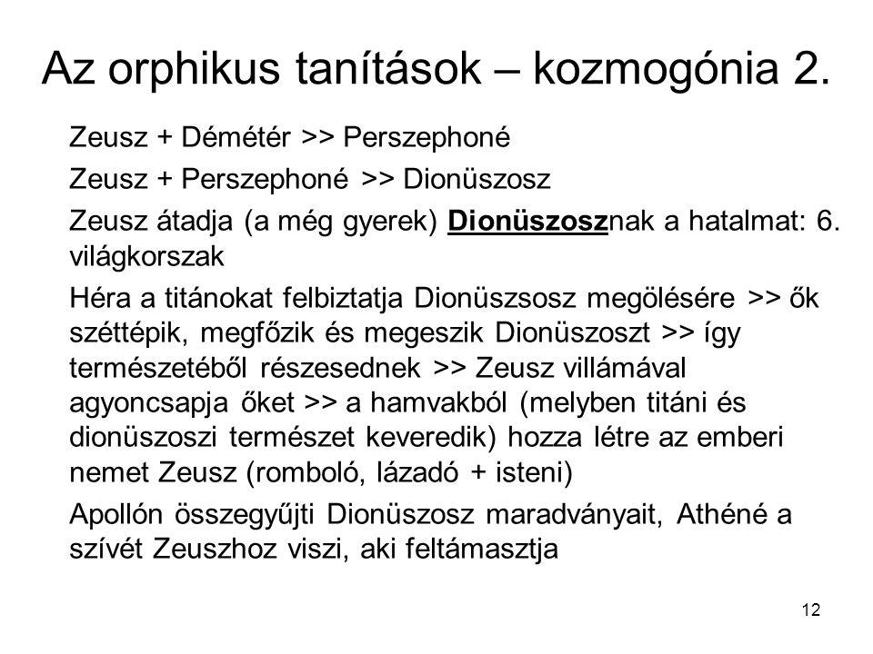 12 Az orphikus tanítások – kozmogónia 2. Zeusz + Démétér >> Perszephoné Zeusz + Perszephoné >> Dionüszosz Zeusz átadja (a még gyerek) Dionüszosznak a