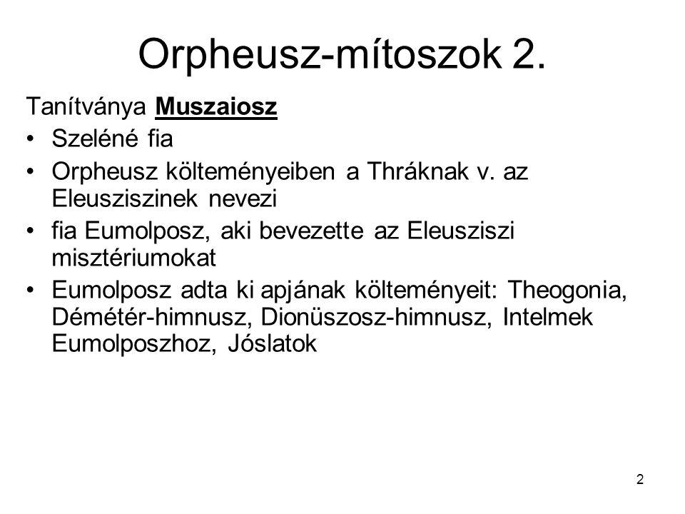 2 Orpheusz-mítoszok 2. Tanítványa Muszaiosz Szeléné fia Orpheusz költeményeiben a Thráknak v. az Eleusziszinek nevezi fia Eumolposz, aki bevezette az