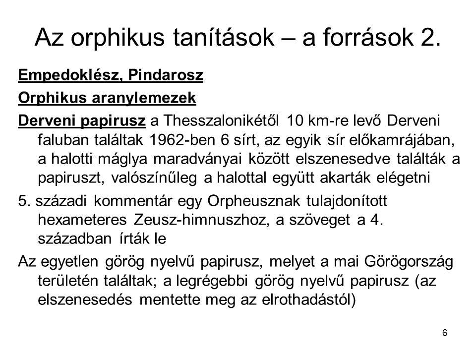 6 Az orphikus tanítások – a források 2. Empedoklész, Pindarosz Orphikus aranylemezek Derveni papirusz a Thesszalonikétől 10 km-re levő Derveni faluban