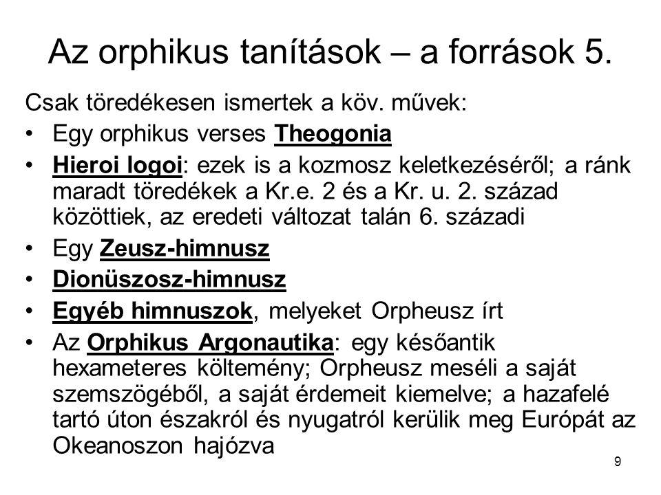 9 Az orphikus tanítások – a források 5. Csak töredékesen ismertek a köv. művek: Egy orphikus verses Theogonia Hieroi logoi: ezek is a kozmosz keletkez
