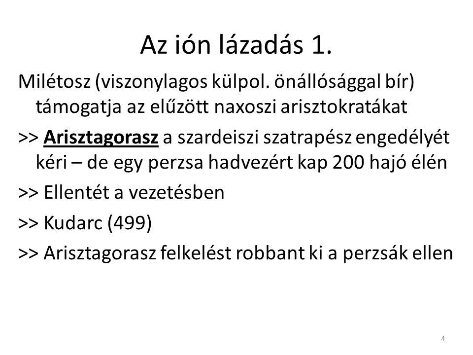 4 Az ión lázadás 1. Milétosz (viszonylagos külpol. önállósággal bír) támogatja az elűzött naxoszi arisztokratákat >> Arisztagorasz a szardeiszi szatra