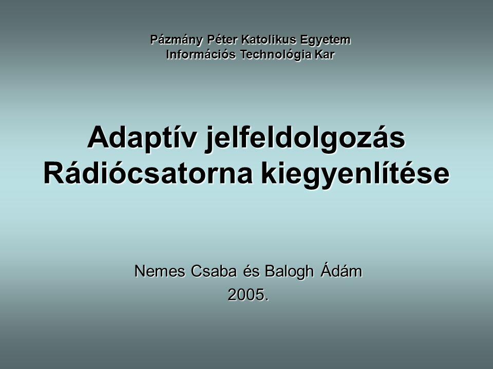 Adaptív jelfeldolgozás Rádiócsatorna kiegyenlítése Nemes Csaba és Balogh Ádám 2005. Pázmány Péter Katolikus Egyetem Információs Technológia Kar