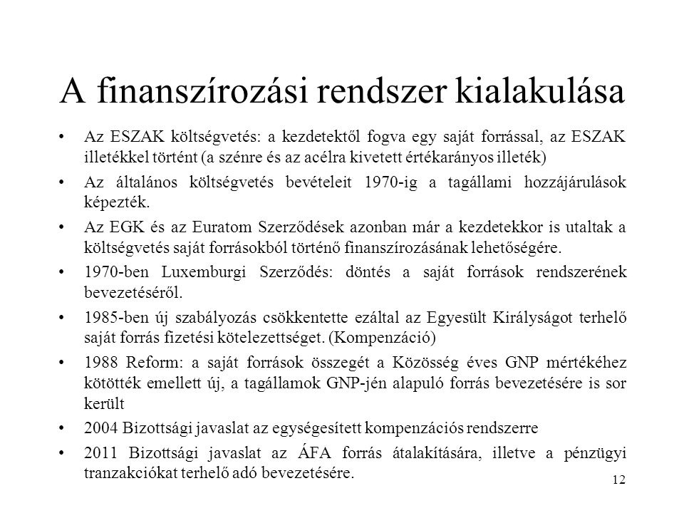 A finanszírozási rendszer kialakulása Az ESZAK költségvetés: a kezdetektől fogva egy saját forrással, az ESZAK illetékkel történt (a szénre és az acélra kivetett értékarányos illeték) Az általános költségvetés bevételeit 1970-ig a tagállami hozzájárulások képezték.