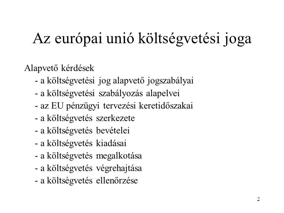 2 Az európai unió költségvetési joga Alapvető kérdések - a költségvetési jog alapvető jogszabályai - a költségvetési szabályozás alapelvei - az EU pénzügyi tervezési keretidőszakai - a költségvetés szerkezete - a költségvetés bevételei - a költségvetés kiadásai - a költségvetés megalkotása - a költségvetés végrehajtása - a költségvetés ellenőrzése