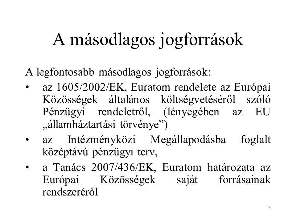 """5 A másodlagos jogforrások A legfontosabb másodlagos jogforrások: az 1605/2002/EK, Euratom rendelete az Európai Közösségek általános költségvetéséről szóló Pénzügyi rendeletről, (lényegében az EU """"államháztartási törvénye ) az Intézményközi Megállapodásba foglalt középtávú pénzügyi terv, a Tanács 2007/436/EK, Euratom határozata az Európai Közösségek saját forrásainak rendszeréről"""