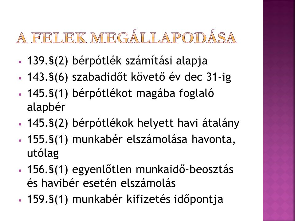 139.§(2) bérpótlék számítási alapja 143.§(6) szabadidőt követő év dec 31-ig 145.§(1) bérpótlékot magába foglaló alapbér 145.§(2) bérpótlékok helyett havi átalány 155.§(1) munkabér elszámolása havonta, utólag 156.§(1) egyenlőtlen munkaidő-beosztás és havibér esetén elszámolás 159.§(1) munkabér kifizetés időpontja