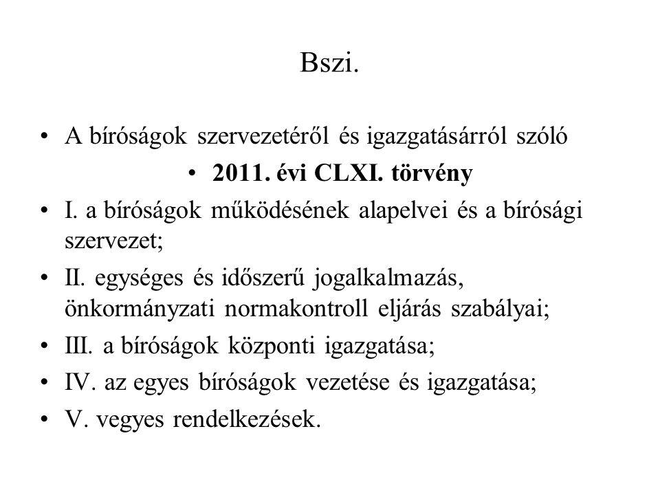 Bszi. A bíróságok szervezetéről és igazgatásárról szóló 2011. évi CLXI. törvény I. a bíróságok működésének alapelvei és a bírósági szervezet; II. egys
