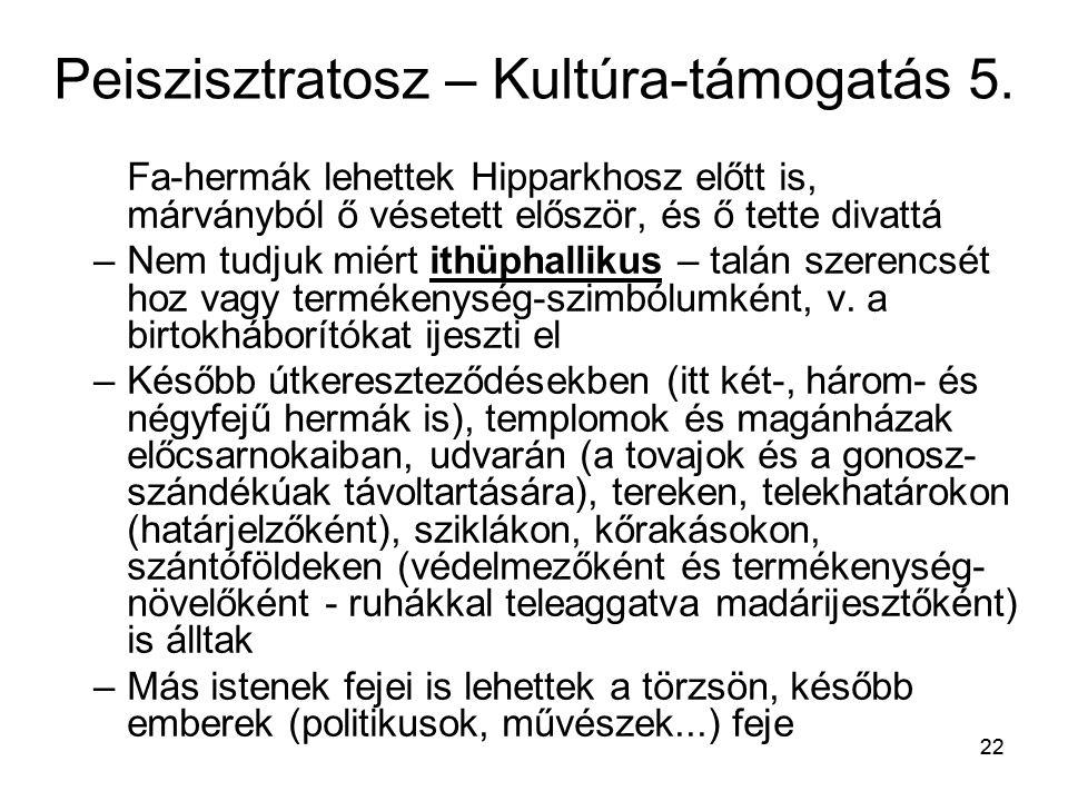 22 Peiszisztratosz – Kultúra-támogatás 5. Fa-hermák lehettek Hipparkhosz előtt is, márványból ő vésetett először, és ő tette divattá –Nem tudjuk miért