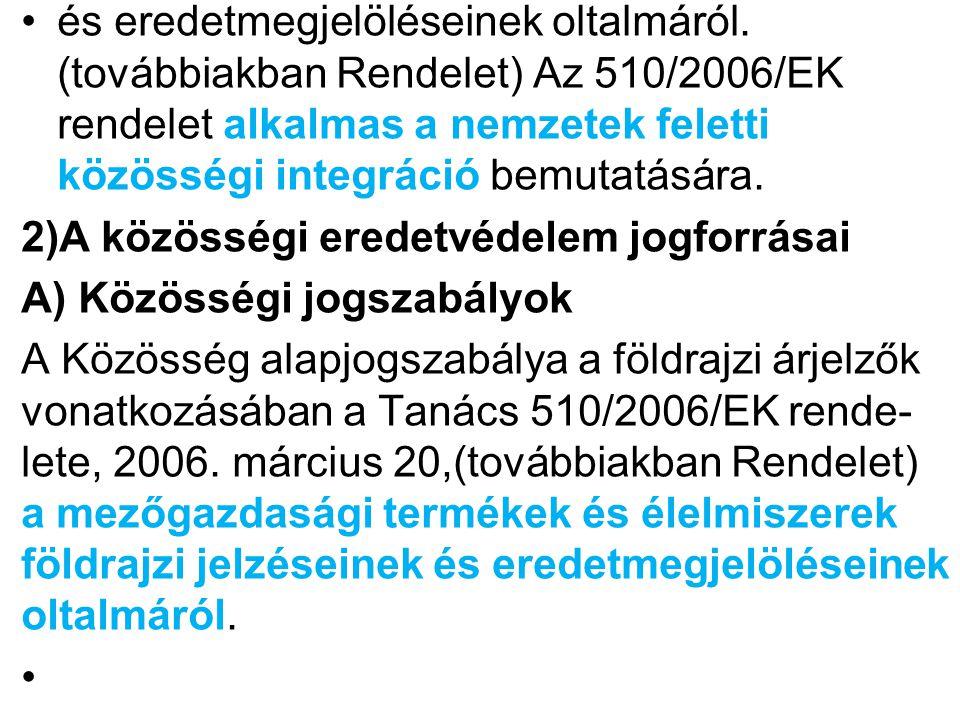 Az EU rendeletek közül az alábbiak érdemelnek különös figyelmet, rámutatva az általuk védett magyar földrajzi megjelölésekre: --a mezőgazdasági termékek és élelmiszerek földrajzi jelzéseinek és eredet megjelöléseinek oltalmáról szóló 510/2006/EK tanácsi rendelet végrehajtására vonatkozó részletes szabá- lyok megállapításáról szóló, 1898/2006/EK bizottsági rendelet; Közösségi eredet megjelöléssel védett magyar termékek: a Szegedi (téli) szalámi, a Szegedi fű- szerpaprika-őrlemény, a Hajdúsági torma, a Makói (vörös) hagyma, Alföldi kamillavirágzat.