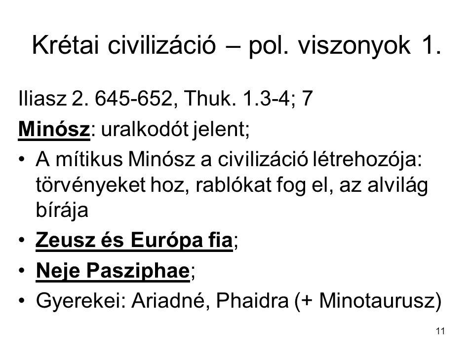 11 Krétai civilizáció – pol. viszonyok 1. Iliasz 2. 645-652, Thuk. 1.3-4; 7 Minósz: uralkodót jelent; A mítikus Minósz a civilizáció létrehozója: törv
