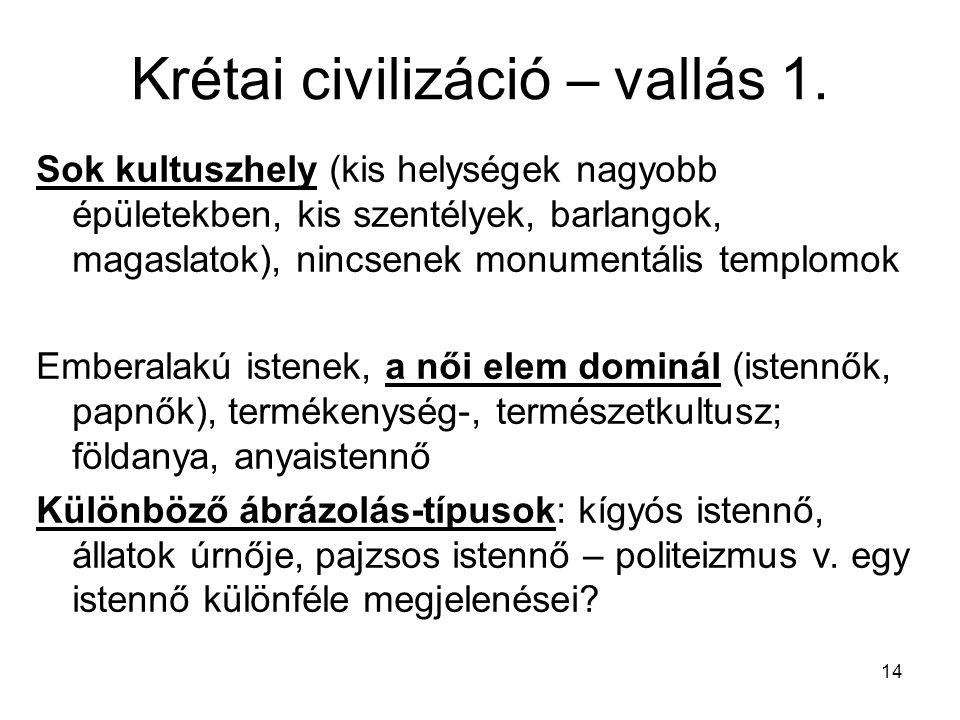 14 Krétai civilizáció – vallás 1. Sok kultuszhely (kis helységek nagyobb épületekben, kis szentélyek, barlangok, magaslatok), nincsenek monumentális t