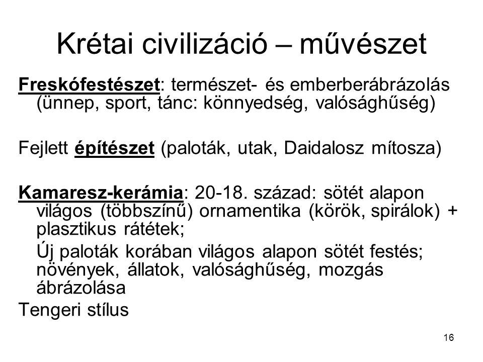 16 Krétai civilizáció – művészet Freskófestészet: természet- és emberberábrázolás (ünnep, sport, tánc: könnyedség, valósághűség) Fejlett építészet (paloták, utak, Daidalosz mítosza) Kamaresz-kerámia: 20-18.