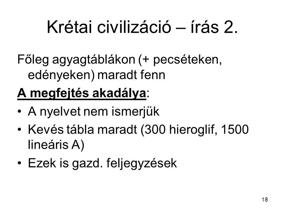 18 Krétai civilizáció – írás 2. Főleg agyagtáblákon (+ pecséteken, edényeken) maradt fenn A megfejtés akadálya: A nyelvet nem ismerjük Kevés tábla mar